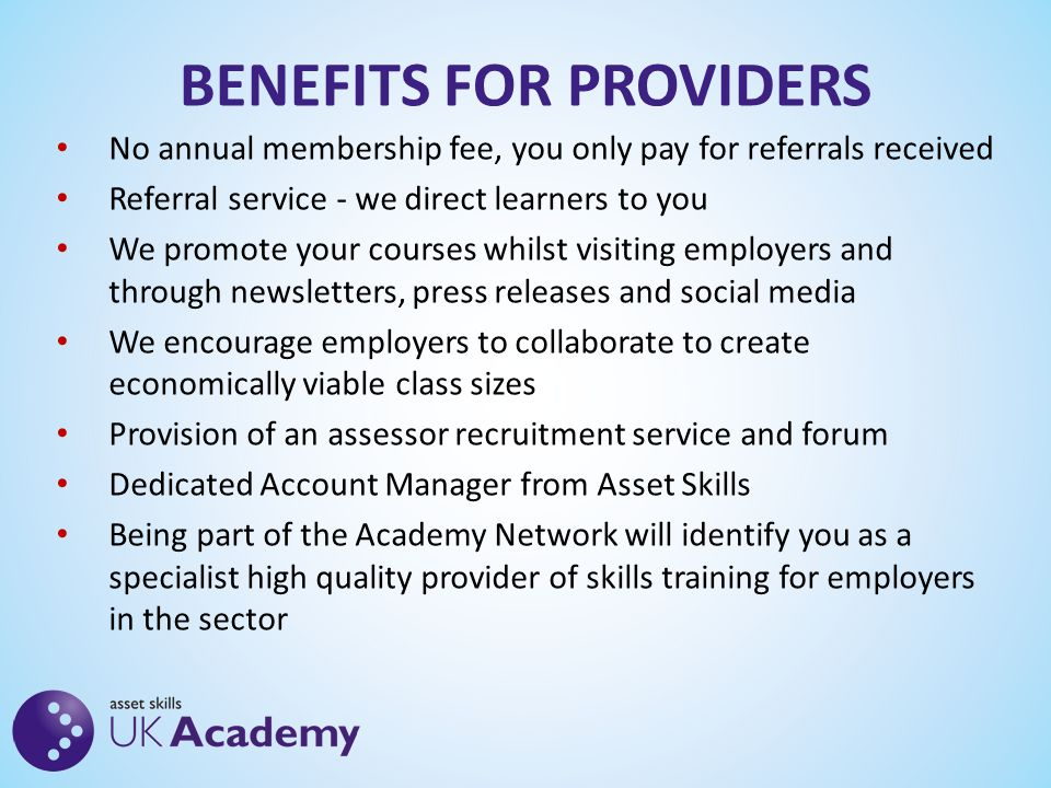 BENEFITS FOR PROVIDERS No annual membership fee, you only pay for referrals received Referral service - we direct learners to you We promote your courses whilst visiting employers and through newsletters, press releases and social media We encourage employers to collaborate to create economically viable class sizes Provision of an assessor recruitment service and forum Dedicated Account Manager from Asset Skills Being part of the Academy Network will identify you as a specialist high quality provider of skills training for employers in the sector