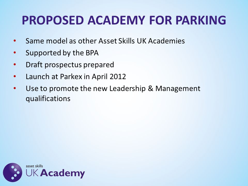 PROPOSED ACADEMY FOR PARKING Same model as other Asset Skills UK Academies Supported by the BPA Draft prospectus prepared Launch at Parkex in April 2012 Use to promote the new Leadership & Management qualifications