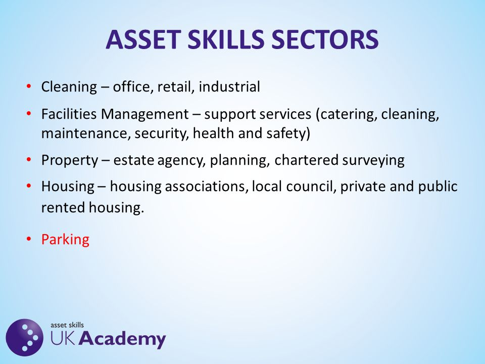 ASSET SKILLS SECTORS Cleaning – office, retail, industrial Facilities Management – support services (catering, cleaning, maintenance, security, health and safety) Property – estate agency, planning, chartered surveying Housing – housing associations, local council, private and public rented housing.