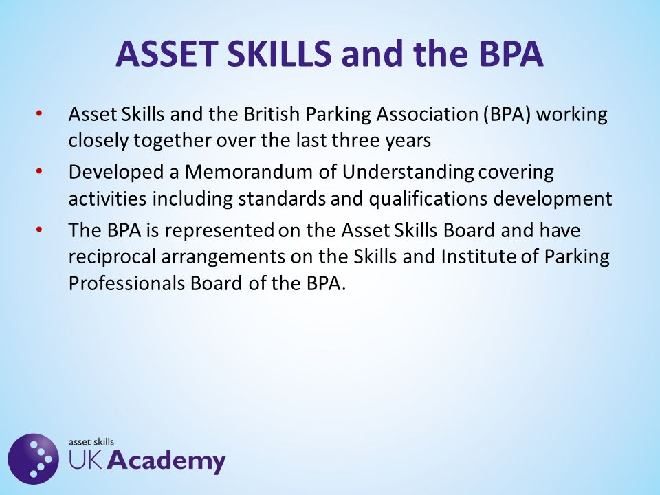 ASSET SKILLS and the BPA Asset Skills and the British Parking Association (BPA) working closely together over the last three years Developed a Memorandum of Understanding covering activities including standards and qualifications development The BPA is represented on the Asset Skills Board and have reciprocal arrangements on the Skills and Institute of Parking Professionals Board of the BPA.