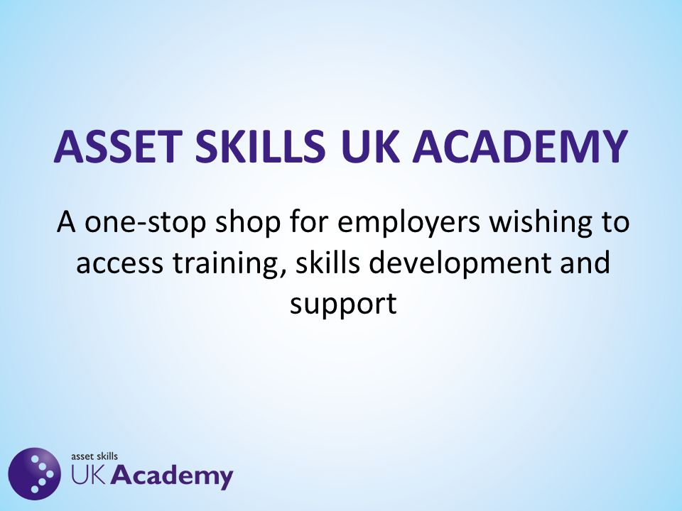 ASSET SKILLS UK ACADEMY A one-stop shop for employers wishing to access training, skills development and support