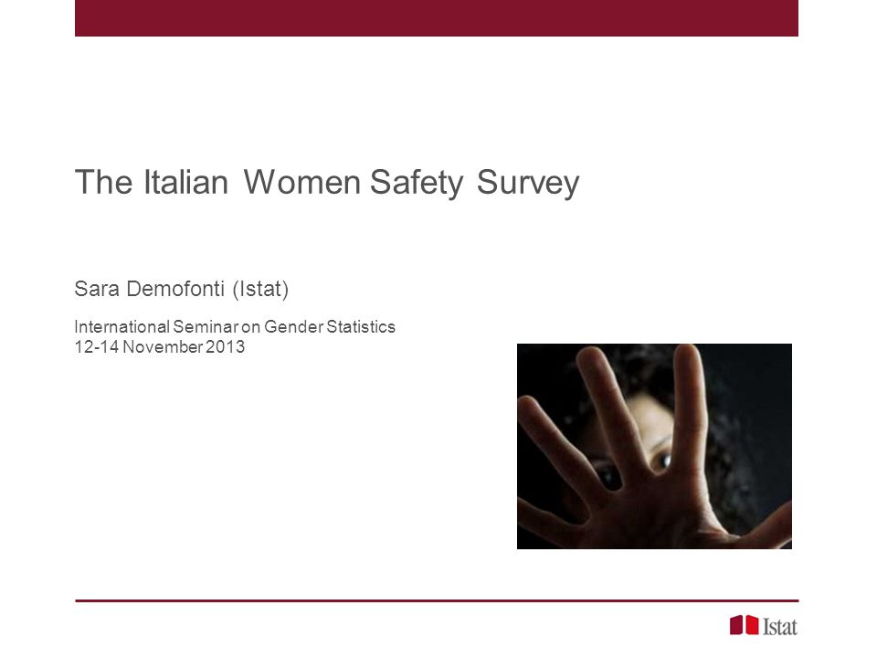 The first in Italy in 2006 Partnership between Istat and the Department for Rights and Equal Opportunities, Italian Presidency of the Council of Ministers The first official numbers on violence against women (February 2007) Indicators on –Prevalence, by different violence forms and different violent perpetrators –Intensity –Seriousness –Consequences –Seeking for help –…………..