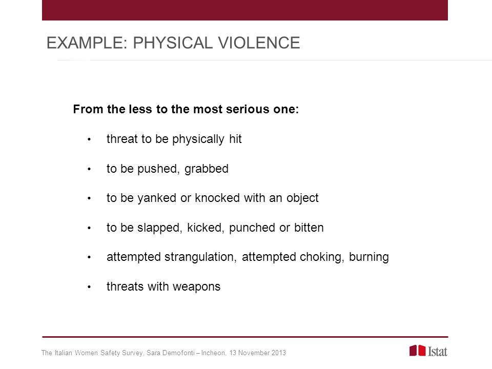 From the less to the most serious one: threat to be physically hit to be pushed, grabbed to be yanked or knocked with an object to be slapped, kicked, punched or bitten attempted strangulation, attempted choking, burning threats with weapons The Italian Women Safety Survey, Sara Demofonti – Incheon, 13 November 2013 EXAMPLE: PHYSICAL VIOLENCE