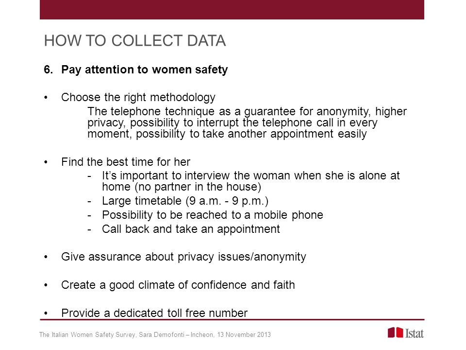 6.Pay attention to women safety Choose the right methodology The telephone technique as a guarantee for anonymity, higher privacy, possibility to interrupt the telephone call in every moment, possibility to take another appointment easily Find the best time for her -Its important to interview the woman when she is alone at home (no partner in the house) -Large timetable (9 a.m.