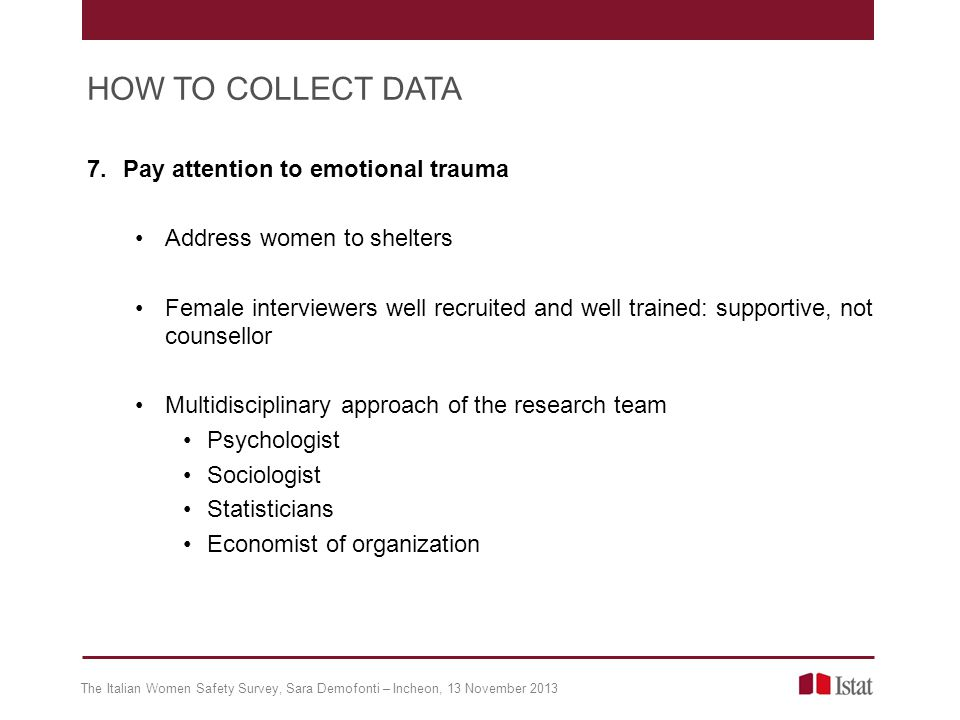 7.Pay attention to emotional trauma Address women to shelters Female interviewers well recruited and well trained: supportive, not counsellor Multidis