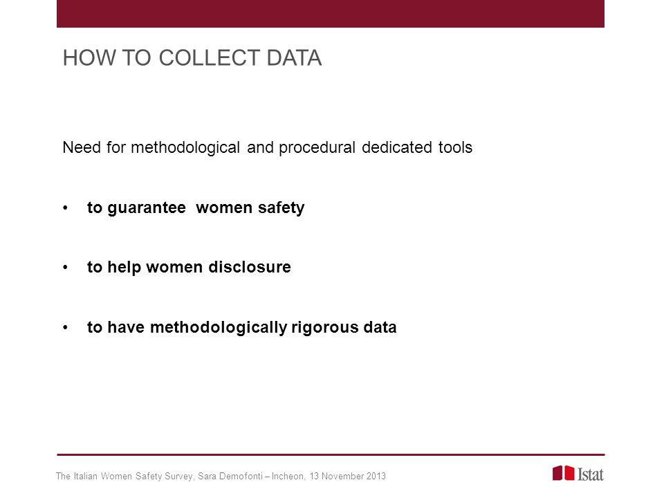 Need for methodological and procedural dedicated tools to guarantee women safety to help women disclosure to have methodologically rigorous data The Italian Women Safety Survey, Sara Demofonti – Incheon, 13 November 2013 HOW TO COLLECT DATA