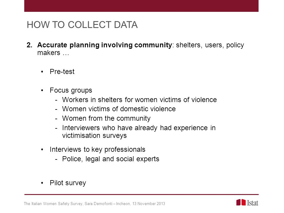 2.Accurate planning involving community: shelters, users, policy makers … Pre-test Focus groups -Workers in shelters for women victims of violence -Women victims of domestic violence -Women from the community -Interviewers who have already had experience in victimisation surveys Interviews to key professionals -Police, legal and social experts Pilot survey The Italian Women Safety Survey, Sara Demofonti – Incheon, 13 November 2013 HOW TO COLLECT DATA