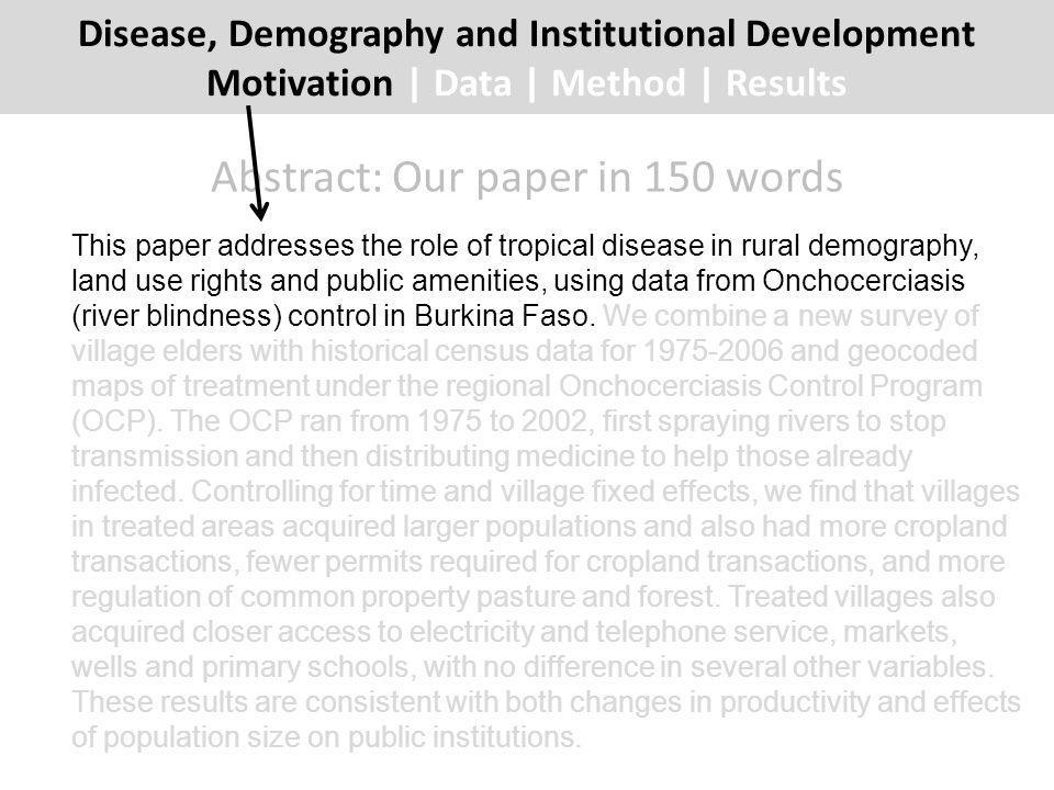 Abstract: Our paper in 150 words This paper addresses the role of tropical disease in rural demography, land use rights and public amenities, using data from Onchocerciasis (river blindness) control in Burkina Faso.