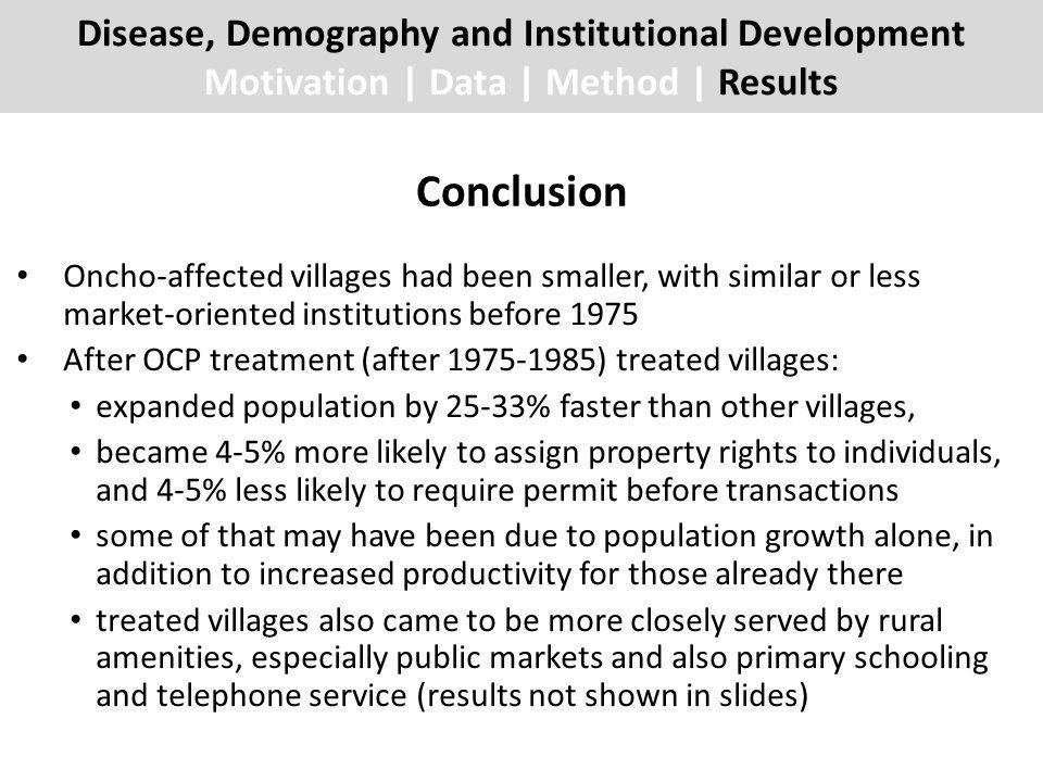 Conclusion Disease, Demography and Institutional Development Motivation | Data | Method | Results Oncho-affected villages had been smaller, with similar or less market-oriented institutions before 1975 After OCP treatment (after 1975-1985) treated villages: expanded population by 25-33% faster than other villages, became 4-5% more likely to assign property rights to individuals, and 4-5% less likely to require permit before transactions some of that may have been due to population growth alone, in addition to increased productivity for those already there treated villages also came to be more closely served by rural amenities, especially public markets and also primary schooling and telephone service (results not shown in slides)