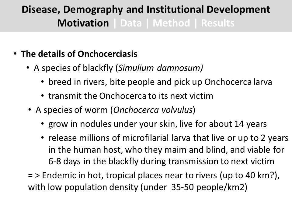 The details of Onchocerciasis A species of blackfly (Simulium damnosum) breed in rivers, bite people and pick up Onchocerca larva transmit the Onchocerca to its next victim A species of worm (Onchocerca volvulus) grow in nodules under your skin, live for about 14 years release millions of microfilarial larva that live or up to 2 years in the human host, who they maim and blind, and viable for 6-8 days in the blackfly during transmission to next victim = > Endemic in hot, tropical places near to rivers (up to 40 km ), with low population density (under 35-50 people/km2) Disease, Demography and Institutional Development Motivation | Data | Method | Results