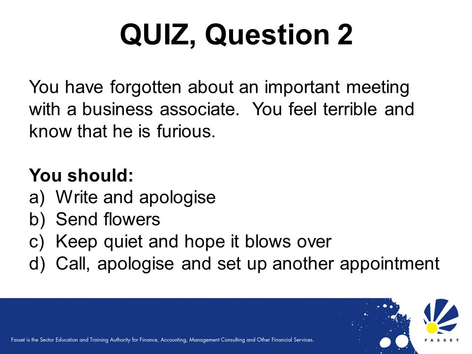 QUIZ, Question 2 You have forgotten about an important meeting with a business associate. You feel terrible and know that he is furious. You should: a