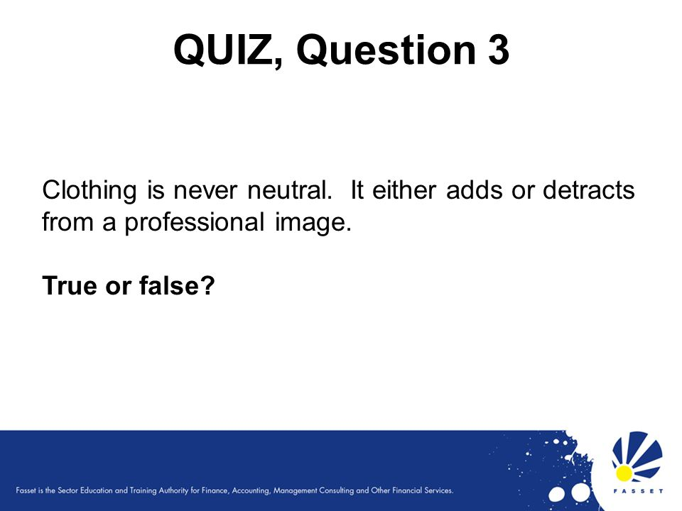 QUIZ, Question 3 Clothing is never neutral. It either adds or detracts from a professional image. True or false?
