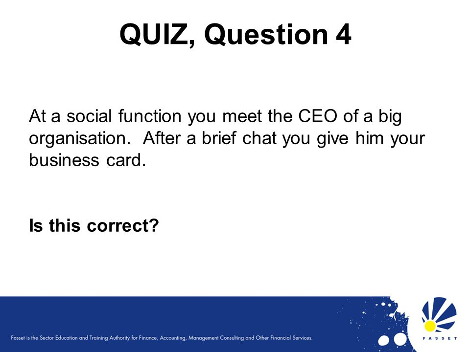 QUIZ, Question 4 At a social function you meet the CEO of a big organisation. After a brief chat you give him your business card. Is this correct?