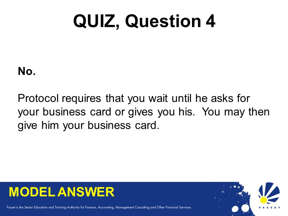 QUIZ, Question 4 No. Protocol requires that you wait until he asks for your business card or gives you his. You may then give him your business card.