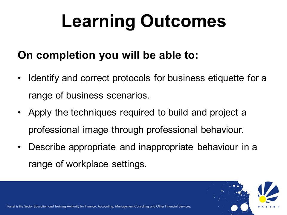 Learning Outcomes On completion you will be able to: Identify and correct protocols for business etiquette for a range of business scenarios. Apply th