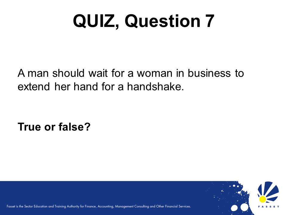 QUIZ, Question 7 A man should wait for a woman in business to extend her hand for a handshake. True or false?