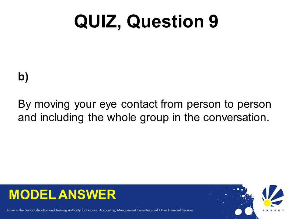 QUIZ, Question 9 b) By moving your eye contact from person to person and including the whole group in the conversation. MODEL ANSWER