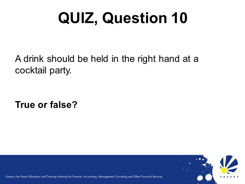 QUIZ, Question 10 A drink should be held in the right hand at a cocktail party. True or false?