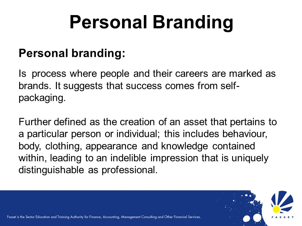 Personal Branding Personal branding: Is process where people and their careers are marked as brands. It suggests that success comes from self- packagi