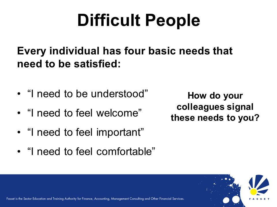 Difficult People Every individual has four basic needs that need to be satisfied: I need to be understood I need to feel welcome I need to feel import