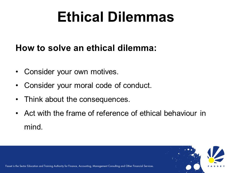 Ethical Dilemmas How to solve an ethical dilemma: Consider your own motives. Consider your moral code of conduct. Think about the consequences. Act wi