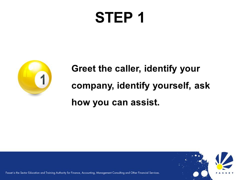 STEP 1 Greet the caller, identify your company, identify yourself, ask how you can assist.