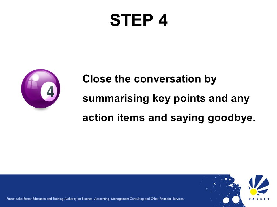 STEP 4 Close the conversation by summarising key points and any action items and saying goodbye.