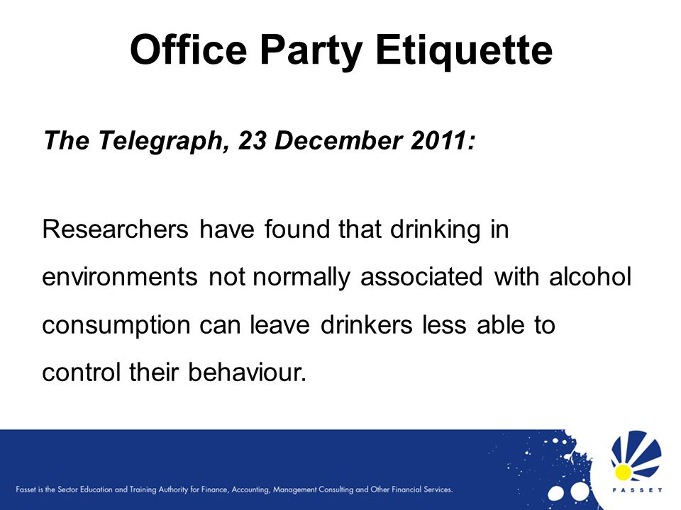 Office Party Etiquette The Telegraph, 23 December 2011: Researchers have found that drinking in environments not normally associated with alcohol cons