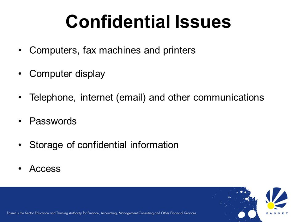 Confidential Issues Computers, fax machines and printers Computer display Telephone, internet (email) and other communications Passwords Storage of co