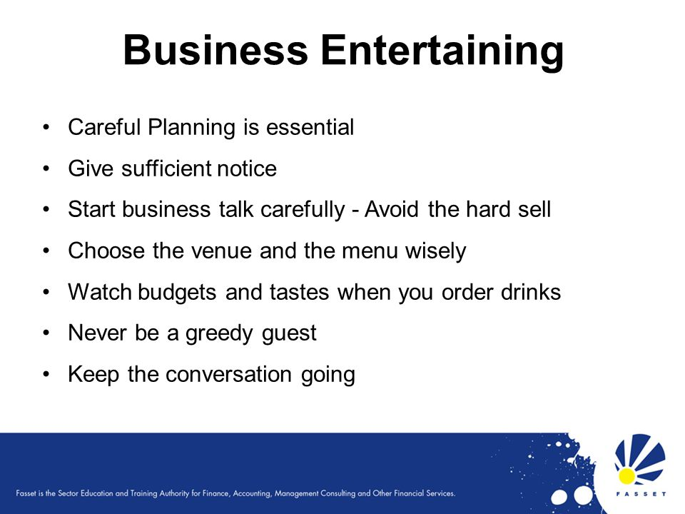 Business Entertaining Careful Planning is essential Give sufficient notice Start business talk carefully - Avoid the hard sell Choose the venue and th