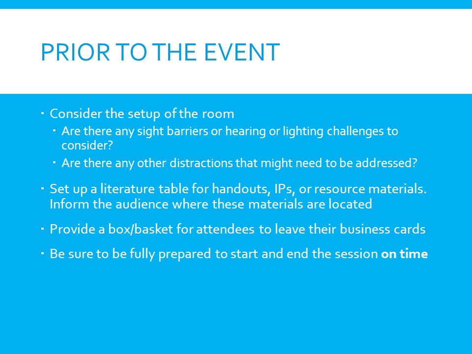 PRIOR TO THE EVENT Consider the setup of the room Are there any sight barriers or hearing or lighting challenges to consider? Are there any other dist