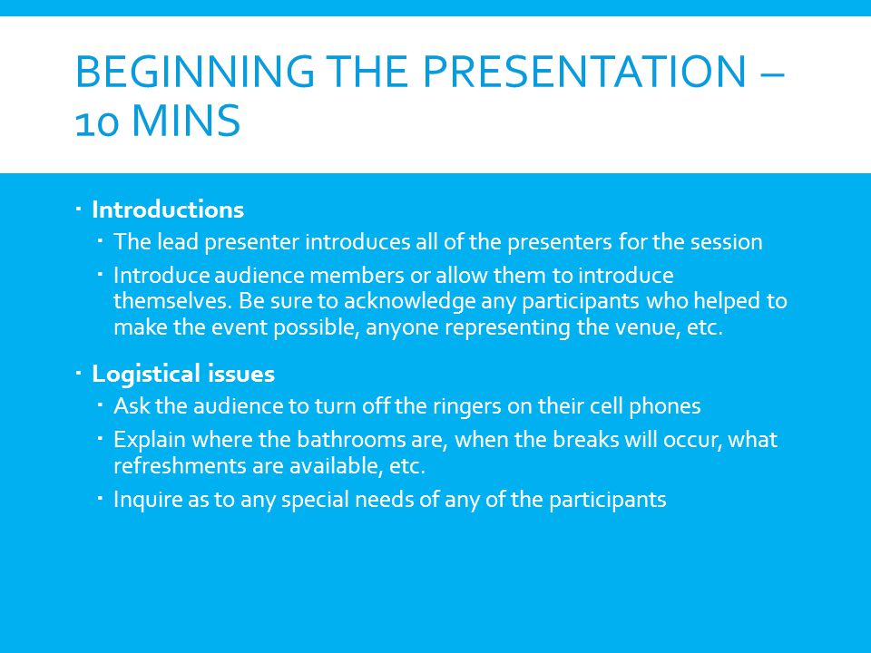 BEGINNING THE PRESENTATION – 10 MINS Introductions The lead presenter introduces all of the presenters for the session Introduce audience members or a