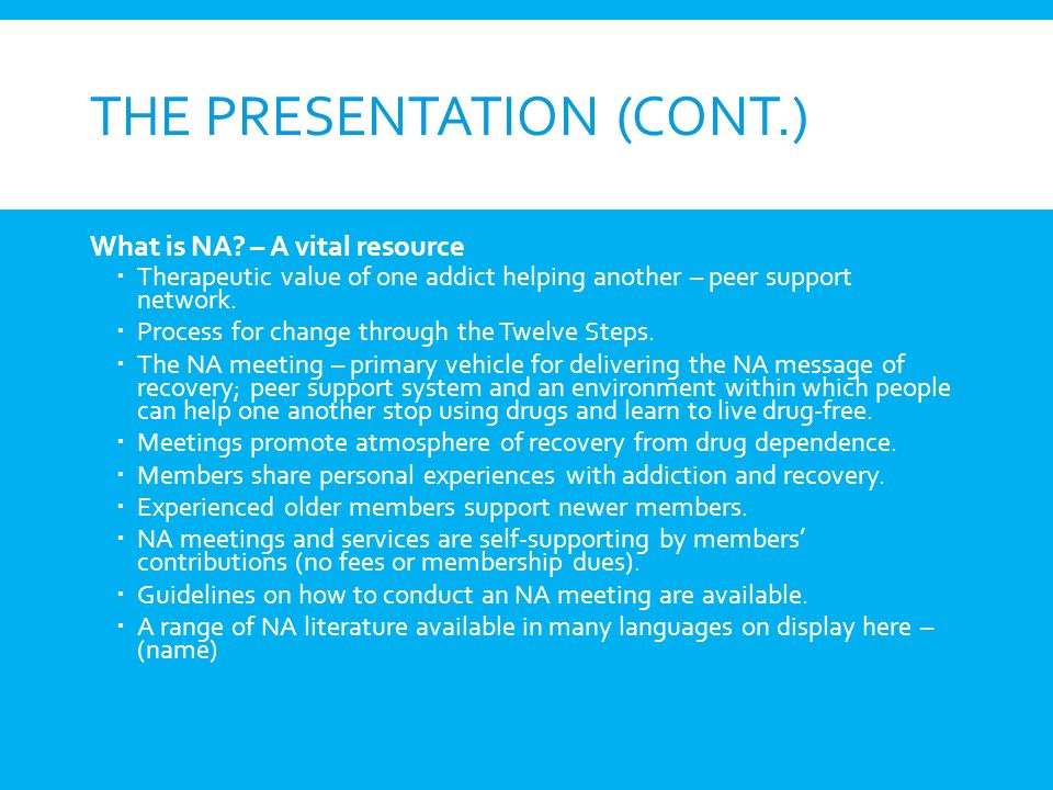 THE PRESENTATION (CONT.) What is NA? – A vital resource Therapeutic value of one addict helping another – peer support network. Process for change thr