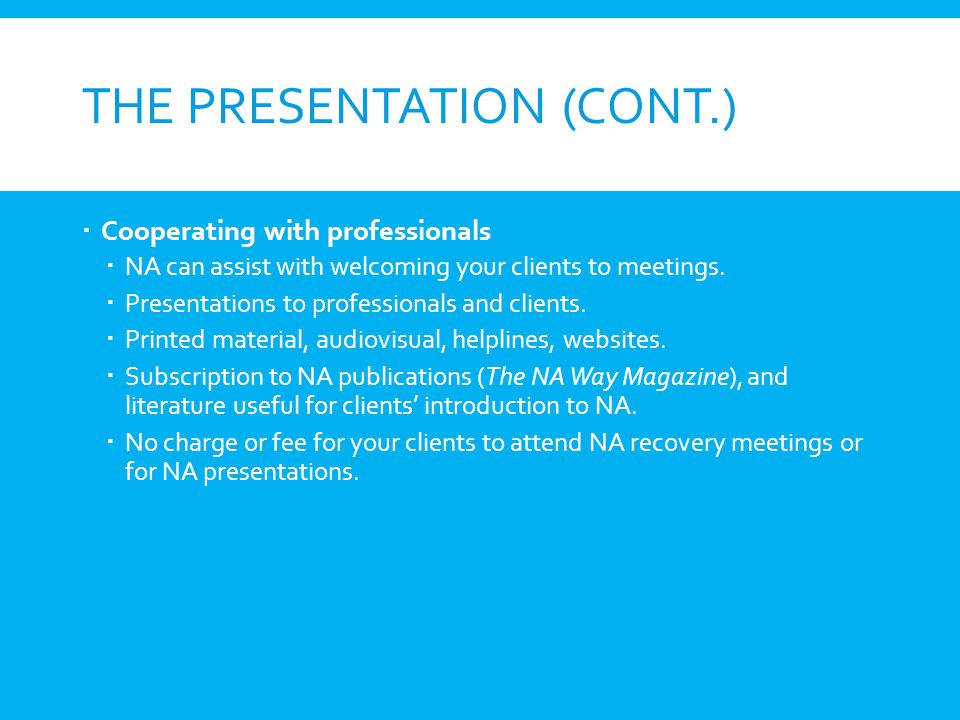 THE PRESENTATION (CONT.) Cooperating with professionals NA can assist with welcoming your clients to meetings. Presentations to professionals and clie