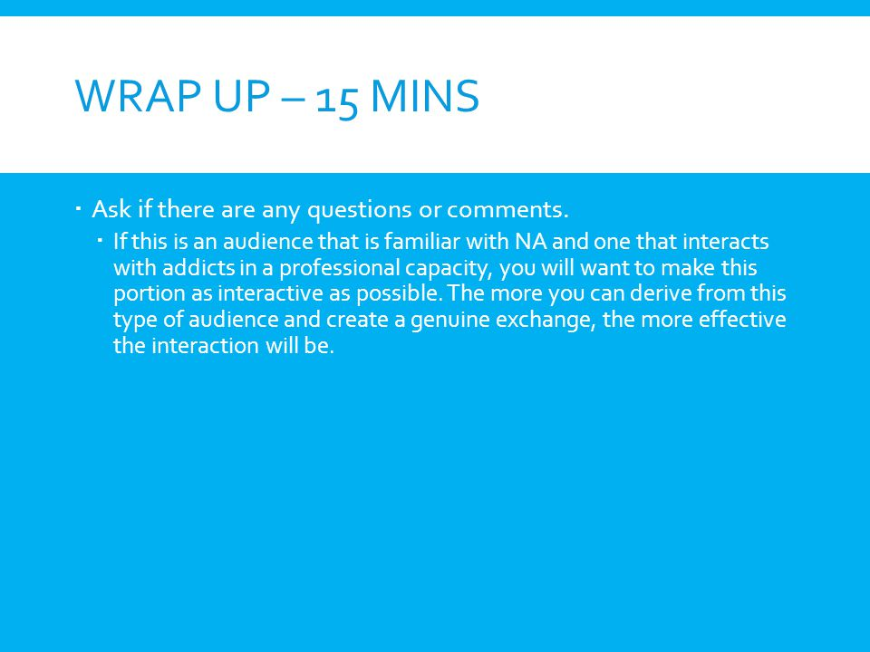WRAP UP – 15 MINS Ask if there are any questions or comments. If this is an audience that is familiar with NA and one that interacts with addicts in a