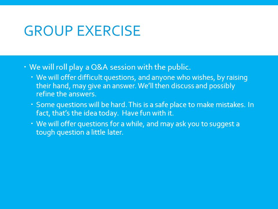 GROUP EXERCISE We will roll play a Q&A session with the public. We will offer difficult questions, and anyone who wishes, by raising their hand, may g