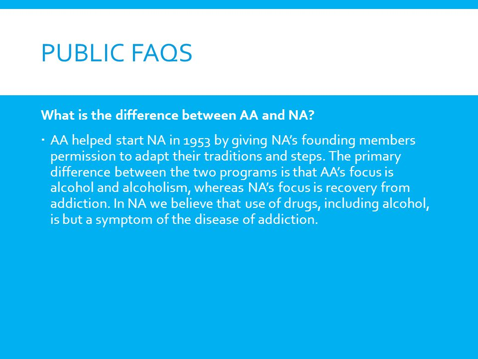PUBLIC FAQS What is the difference between AA and NA? AA helped start NA in 1953 by giving NAs founding members permission to adapt their traditions a