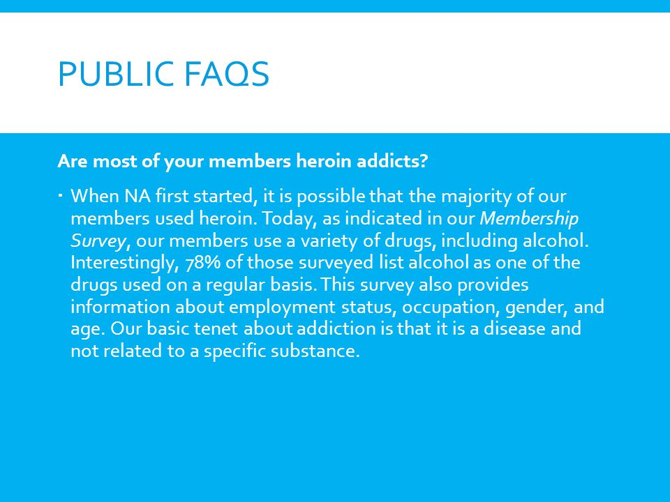 PUBLIC FAQS Are most of your members heroin addicts? When NA first started, it is possible that the majority of our members used heroin. Today, as ind