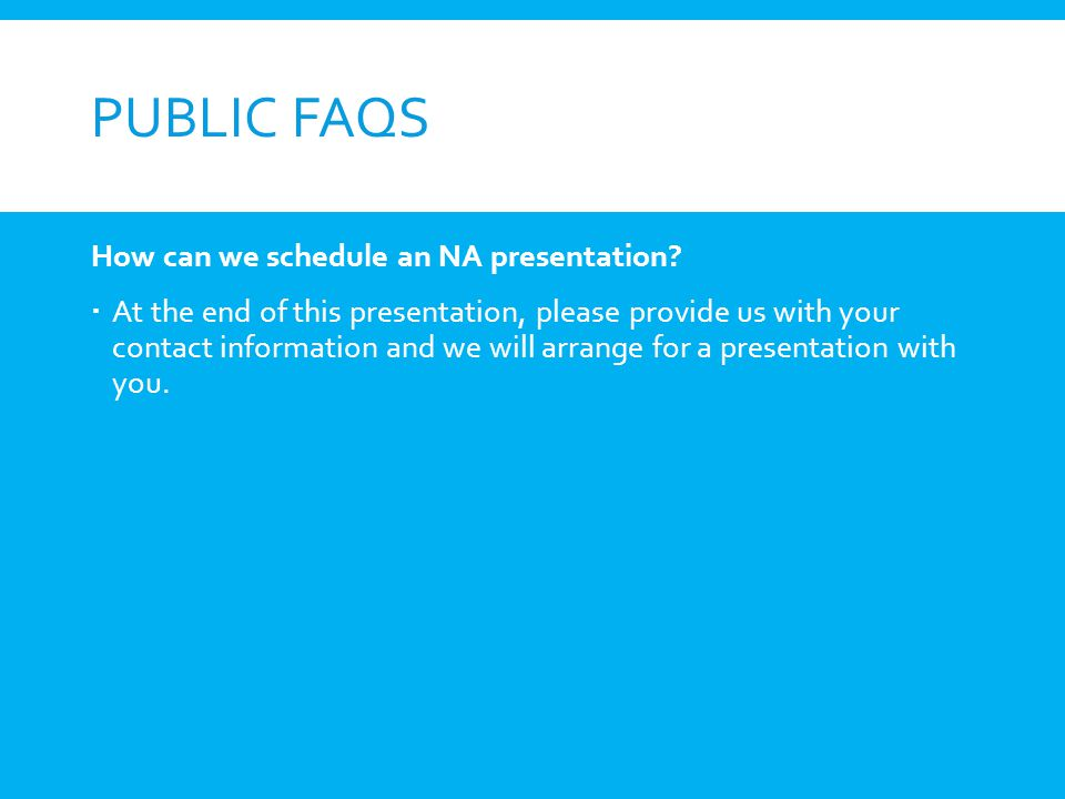PUBLIC FAQS How can we schedule an NA presentation? At the end of this presentation, please provide us with your contact information and we will arran