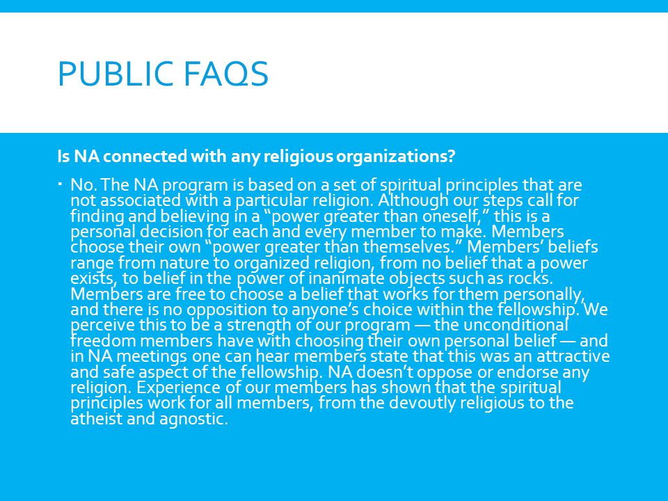 PUBLIC FAQS Is NA connected with any religious organizations? No. The NA program is based on a set of spiritual principles that are not associated wit