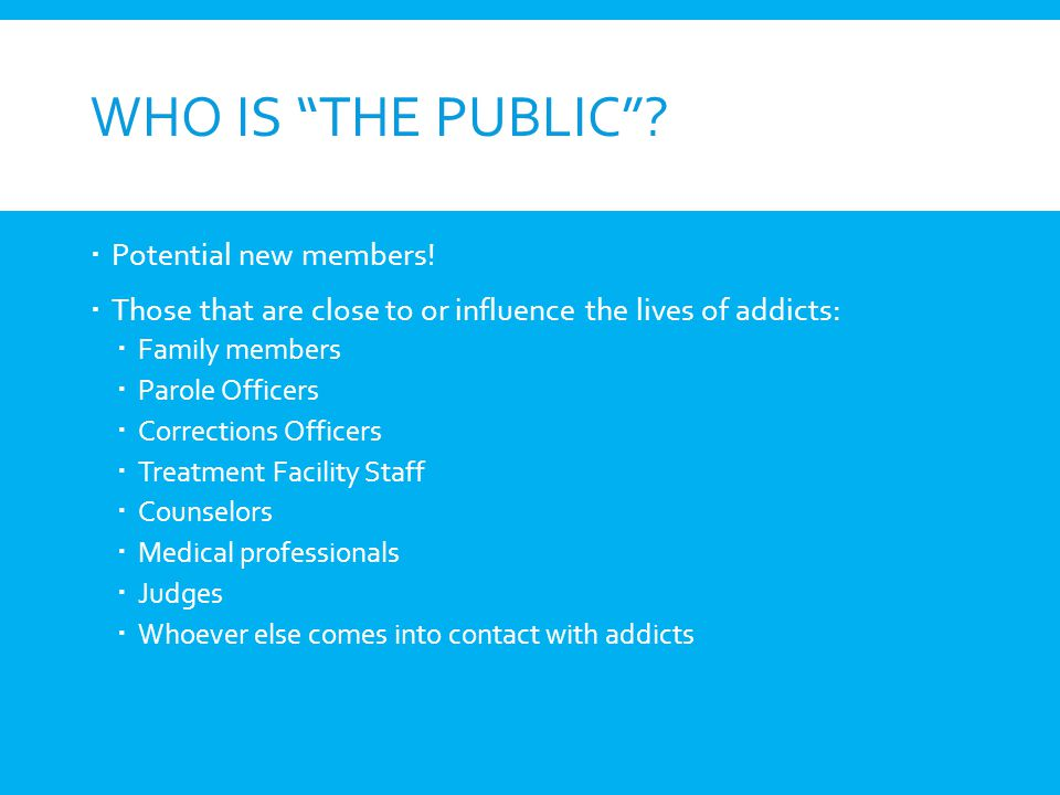WHO IS THE PUBLIC? Potential new members! Those that are close to or influence the lives of addicts: Family members Parole Officers Corrections Office