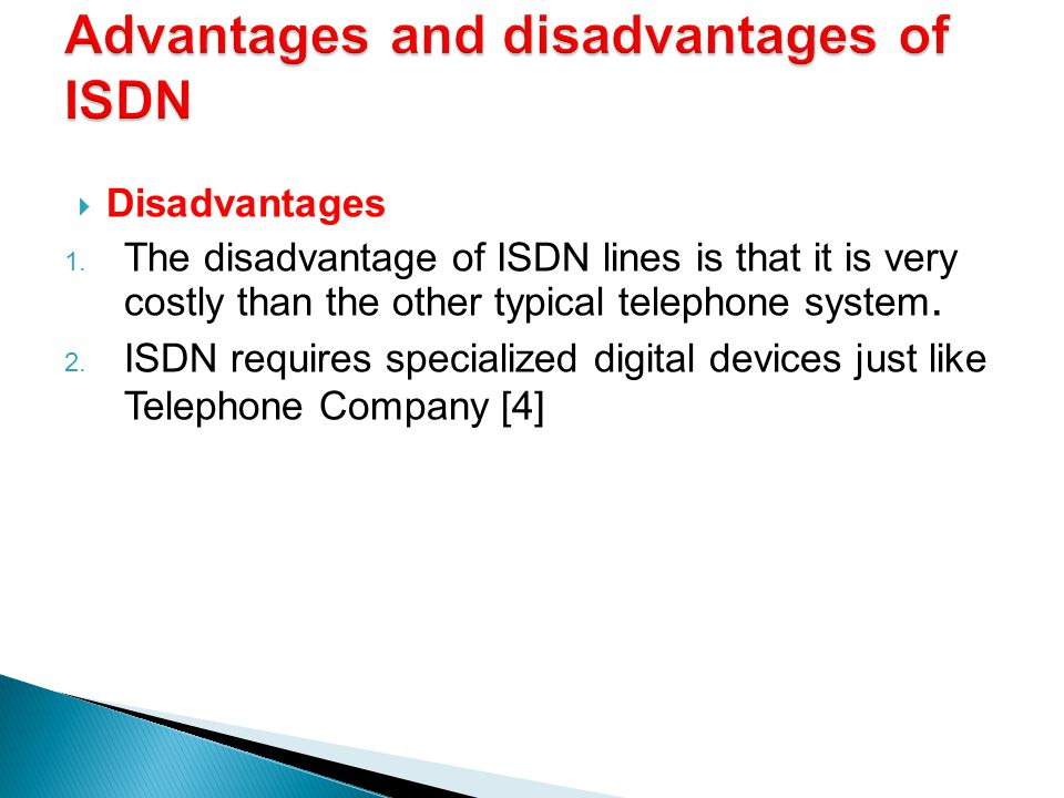 Disadvantages 1. The disadvantage of ISDN lines is that it is very costly than the other typical telephone system. 2. ISDN requires specialized digita