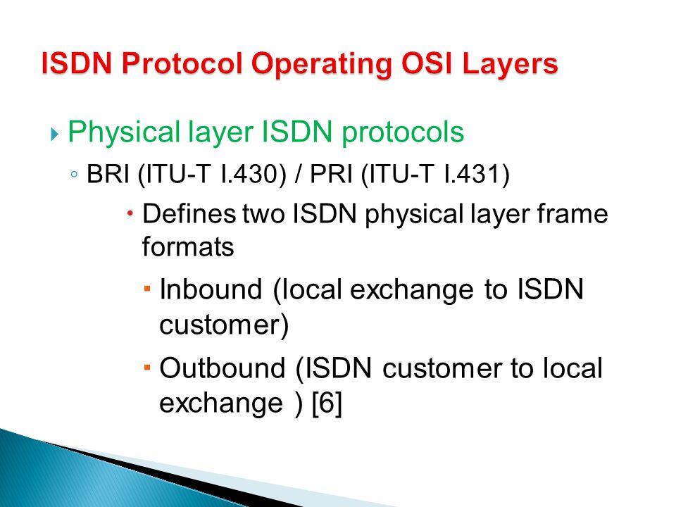 Physical layer ISDN protocols BRI (ITU-T I.430) / PRI (ITU-T I.431) Defines two ISDN physical layer frame formats Inbound (local exchange to ISDN cust