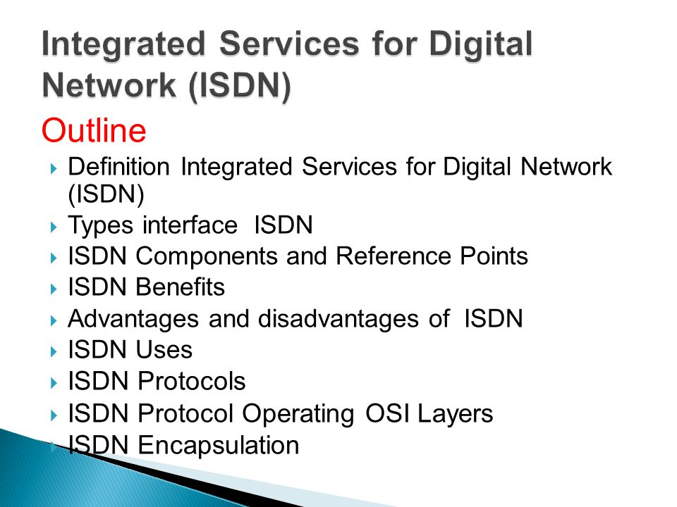 Outline Definition Integrated Services for Digital Network (ISDN) Types interface ISDN ISDN Components and Reference Points ISDN Benefits Advantages a