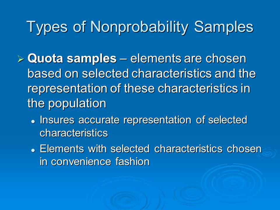 Types of Nonprobability Samples Quota samples – elements are chosen based on selected characteristics and the representation of these characteristics
