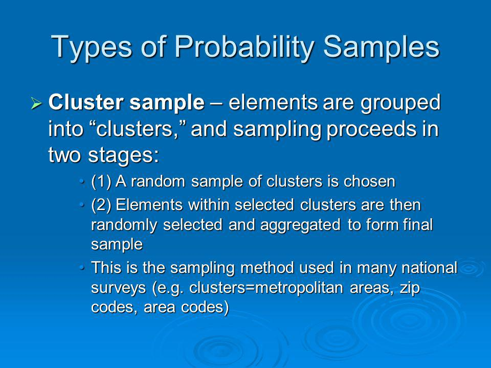 Types of Probability Samples Cluster sample – elements are grouped into clusters, and sampling proceeds in two stages: Cluster sample – elements are g