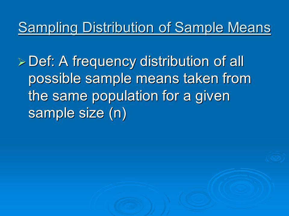 Sampling Distribution of Sample Means Def: A frequency distribution of all possible sample means taken from the same population for a given sample siz