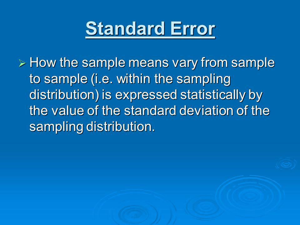 Standard Error How the sample means vary from sample to sample (i.e. within the sampling distribution) is expressed statistically by the value of the