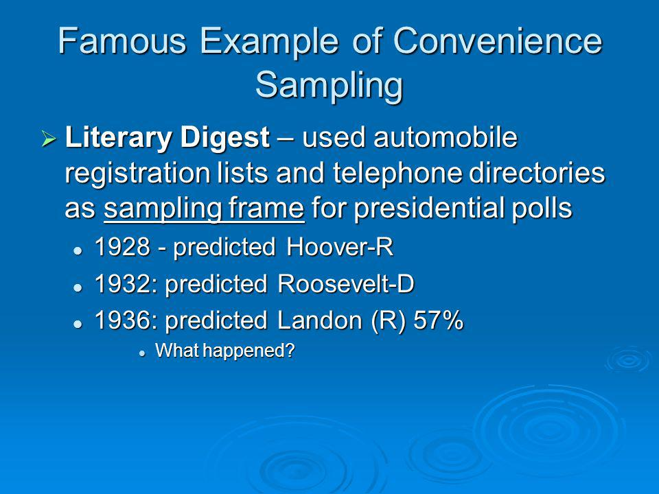 Famous Example of Convenience Sampling Literary Digest – used automobile registration lists and telephone directories as sampling frame for presidenti