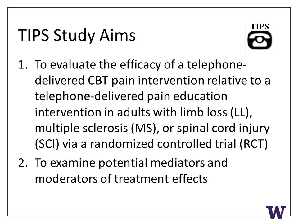 TIPS Study Aims 1.To evaluate the efficacy of a telephone- delivered CBT pain intervention relative to a telephone-delivered pain education interventi